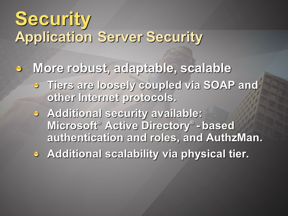 Security Application Server Security More robust, adaptable, scalable Tiers are loosely coupled via SOAP and other Internet protocols.