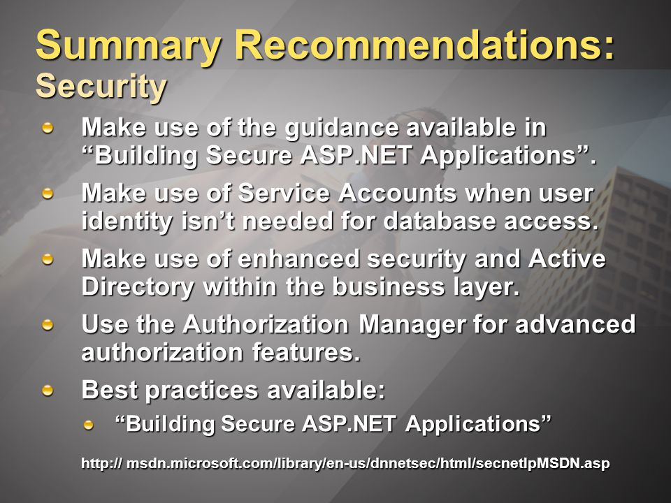 Summary Recommendations: Security Make use of the guidance available in Building Secure ASP.NET Applications .