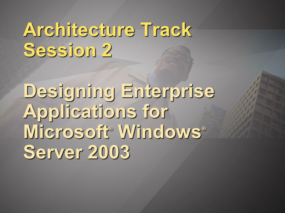 Architecture Track Session 2 Designing Enterprise Applications for Microsoft ® Windows ® Server 2003