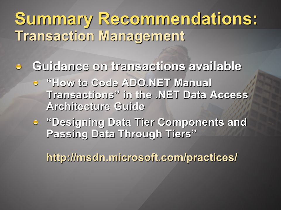 Summary Recommendations: Transaction Management Guidance on transactions available How to Code ADO.NET Manual Transactions in the.NET Data Access Architecture Guide Designing Data Tier Components and Passing Data Through Tiers http://msdn.microsoft.com/practices/
