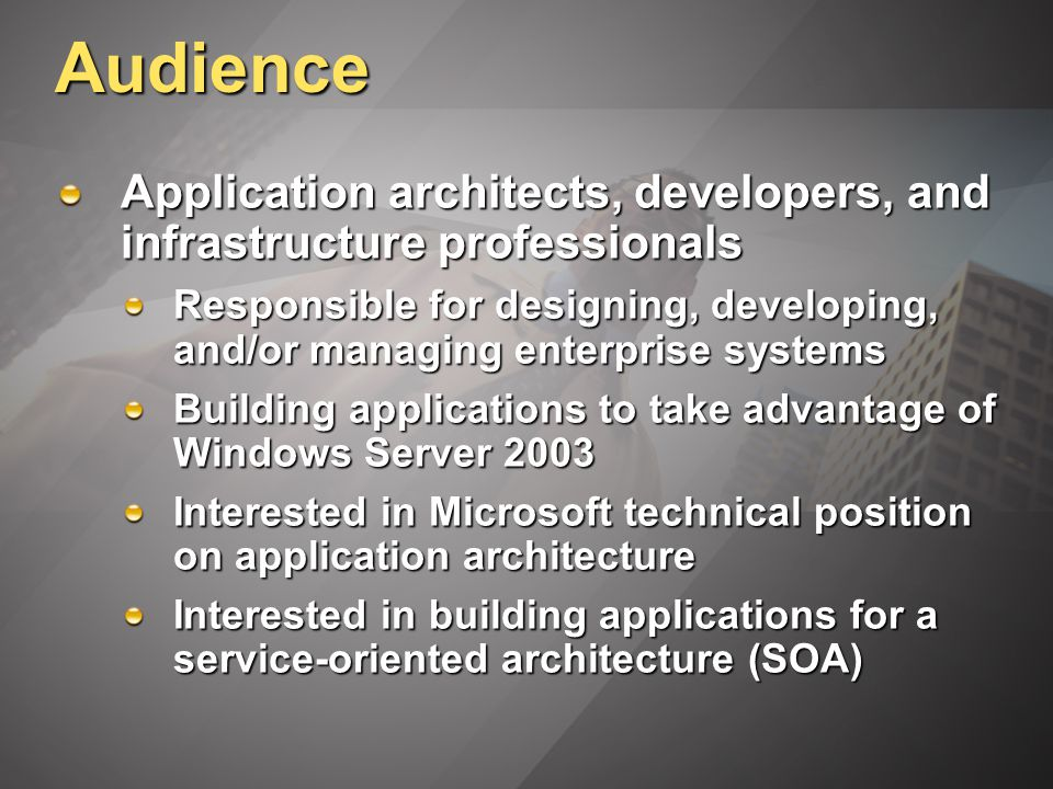 Audience Application architects, developers, and infrastructure professionals Responsible for designing, developing, and/or managing enterprise systems Building applications to take advantage of Windows Server 2003 Interested in Microsoft technical position on application architecture Interested in building applications for a service-oriented architecture (SOA)