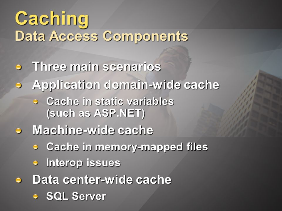 Caching Data Access Components Three main scenarios Application domain-wide cache Cache in static variables (such as ASP.NET) Machine-wide cache Cache in memory-mapped files Interop issues Data center-wide cache SQL Server