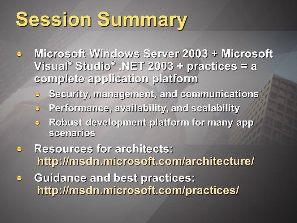 Session Summary Microsoft Windows Server 2003 + Microsoft Visual ® Studio ®.NET 2003 + practices = a complete application platform Security, management, and communications Performance, availability, and scalability Robust development platform for many app scenarios Resources for architects: http://msdn.microsoft.com/architecture/ Guidance and best practices: http://msdn.microsoft.com/practices/