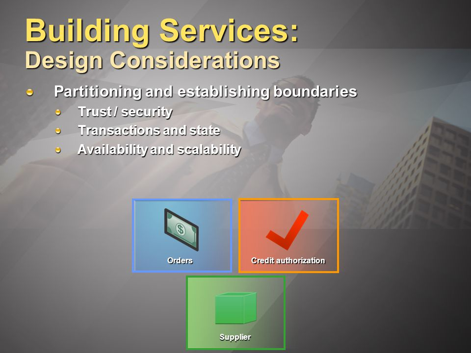 Building Services: Design Considerations Partitioning and establishing boundaries Trust / security Transactions and state Availability and scalability Credit authorization Orders Supplier