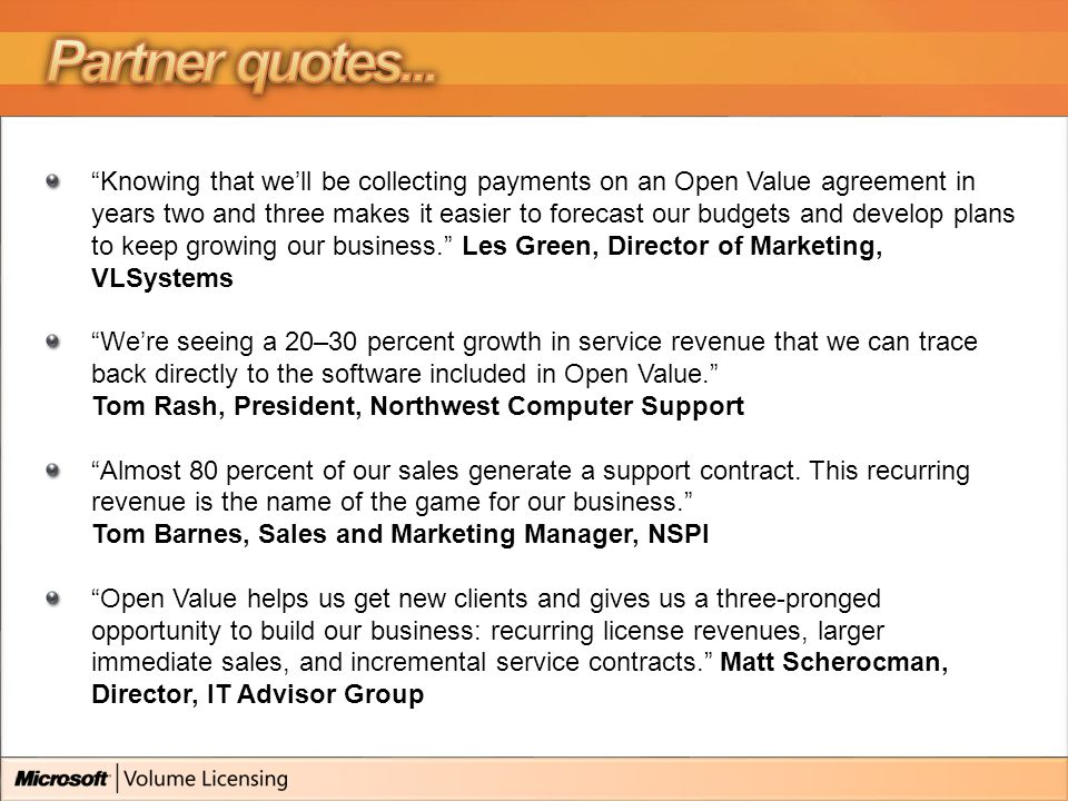 Knowing that we'll be collecting payments on an Open Value agreement in years two and three makes it easier to forecast our budgets and develop plans to keep growing our business. Les Green, Director of Marketing, VLSystems We're seeing a 20–30 percent growth in service revenue that we can trace back directly to the software included in Open Value. Tom Rash, President, Northwest Computer Support Almost 80 percent of our sales generate a support contract.