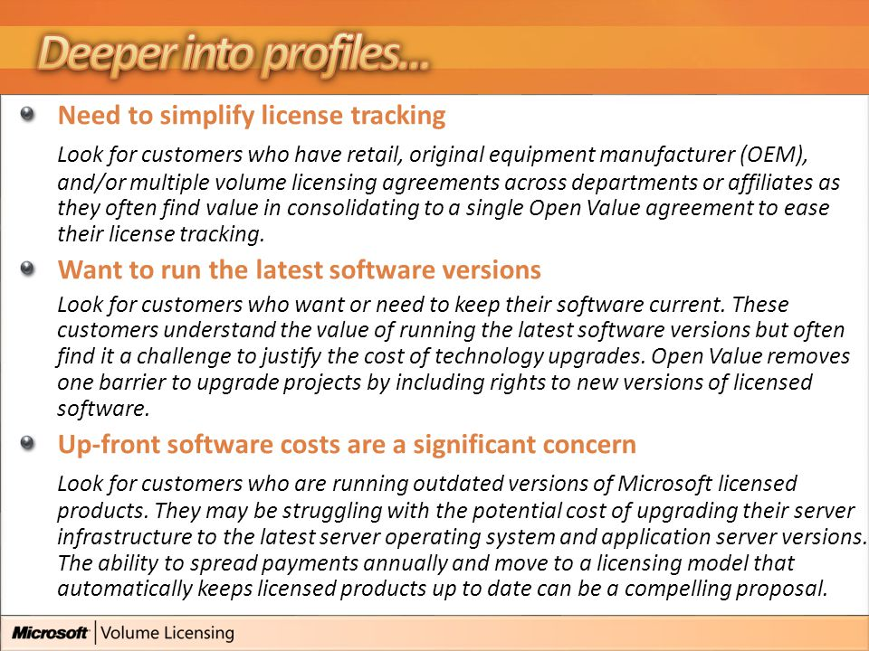 Need to simplify license tracking Look for customers who have retail, original equipment manufacturer (OEM), and/or multiple volume licensing agreements across departments or affiliates as they often find value in consolidating to a single Open Value agreement to ease their license tracking.