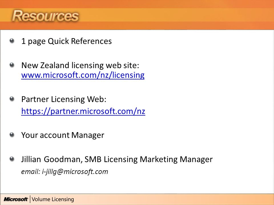 1 page Quick References New Zealand licensing web site: www.microsoft.com/nz/licensing www.microsoft.com/nz/licensing Partner Licensing Web: https://partner.microsoft.com/nz Your account Manager Jillian Goodman, SMB Licensing Marketing Manager email: i-jillg@microsoft.com