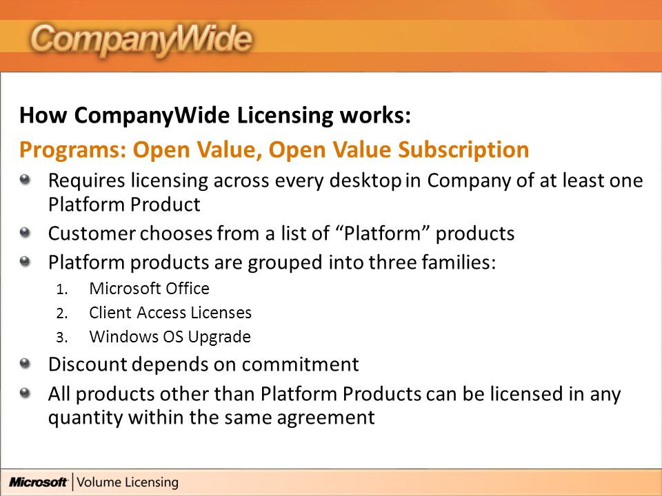 How CompanyWide Licensing works: Programs: Open Value, Open Value Subscription Requires licensing across every desktop in Company of at least one Platform Product Customer chooses from a list of Platform products Platform products are grouped into three families: 1.
