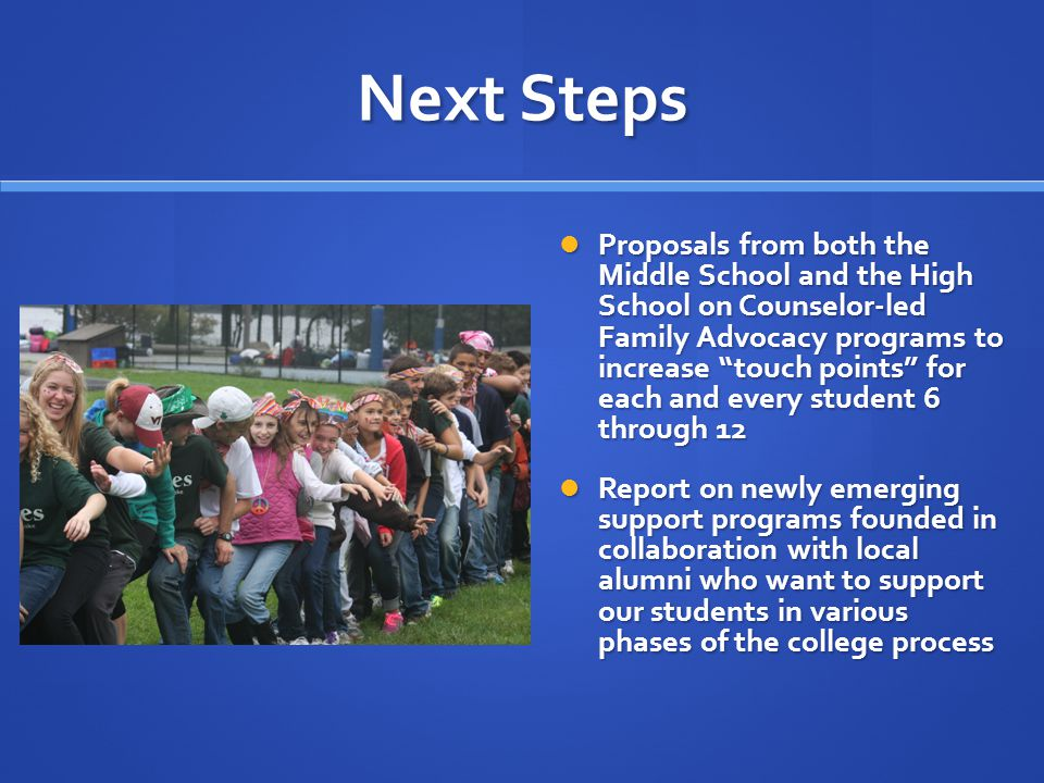 Next Steps Proposals from both the Middle School and the High School on Counselor-led Family Advocacy programs to increase touch points for each and every student 6 through 12 Proposals from both the Middle School and the High School on Counselor-led Family Advocacy programs to increase touch points for each and every student 6 through 12 Report on newly emerging support programs founded in collaboration with local alumni who want to support our students in various phases of the college process Report on newly emerging support programs founded in collaboration with local alumni who want to support our students in various phases of the college process
