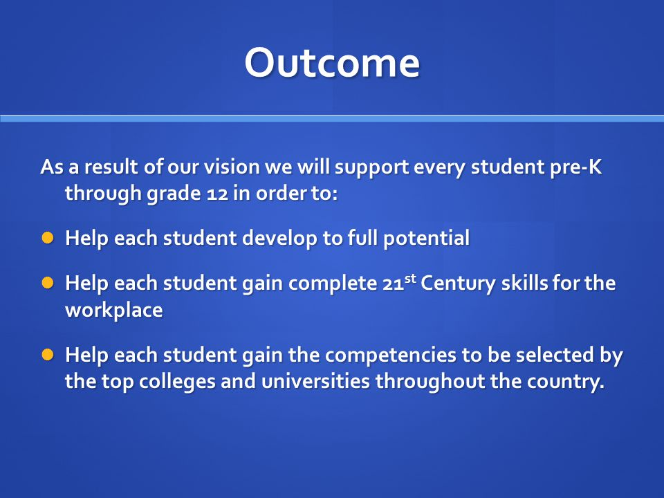 Outcome As a result of our vision we will support every student pre-K through grade 12 in order to: Help each student develop to full potential Help each student develop to full potential Help each student gain complete 21 st Century skills for the workplace Help each student gain complete 21 st Century skills for the workplace Help each student gain the competencies to be selected by the top colleges and universities throughout the country.