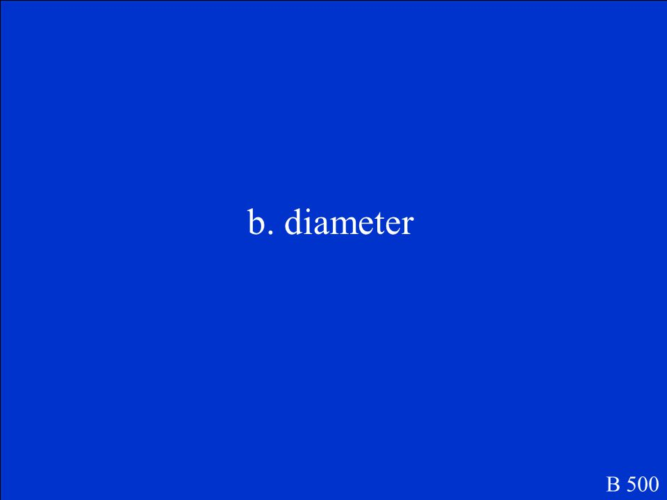 B 500 The name of this line is the … a.Radius b.Diameter c.Center d.Circumference