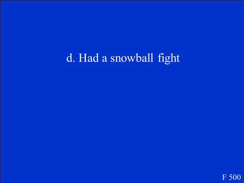 F 500 What did the children do right after breakfast? A.Built a snow man B.Built a fortress C.Raced wooden sleds D.Had a snowball fight. December Days