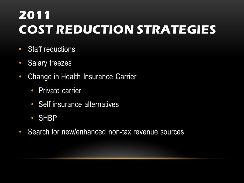 2011 COST REDUCTION STRATEGIES Staff reductions Salary freezes Change in Health Insurance Carrier Private carrier Self insurance alternatives SHBP Search for new/enhanced non-tax revenue sources
