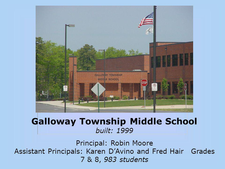 Galloway Township Middle School built: 1999 Principal: Robin Moore Assistant Principals: Karen D'Avino and Fred Hair Grades 7 & 8, 983 students