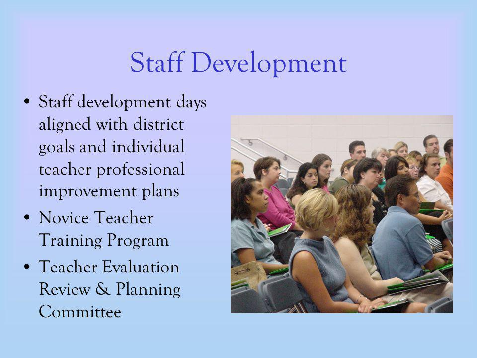 Staff Development Staff development days aligned with district goals and individual teacher professional improvement plans Novice Teacher Training Program Teacher Evaluation Review & Planning Committee
