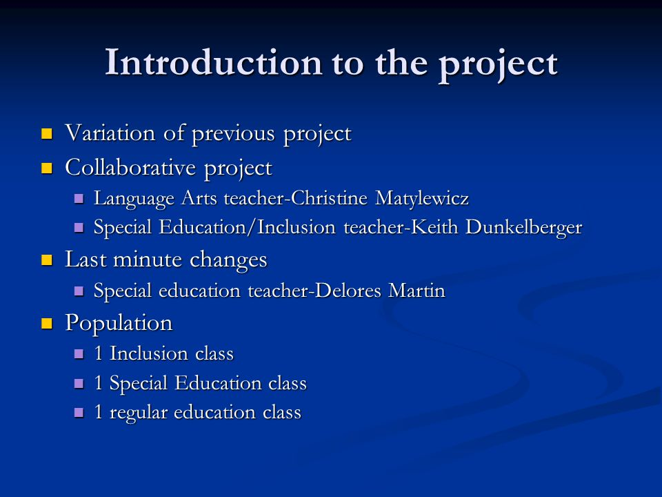 Introduction to the project Variation of previous project Variation of previous project Collaborative project Collaborative project Language Arts teacher-Christine Matylewicz Language Arts teacher-Christine Matylewicz Special Education/Inclusion teacher-Keith Dunkelberger Special Education/Inclusion teacher-Keith Dunkelberger Last minute changes Last minute changes Special education teacher-Delores Martin Special education teacher-Delores Martin Population Population 1 Inclusion class 1 Inclusion class 1 Special Education class 1 Special Education class 1 regular education class 1 regular education class