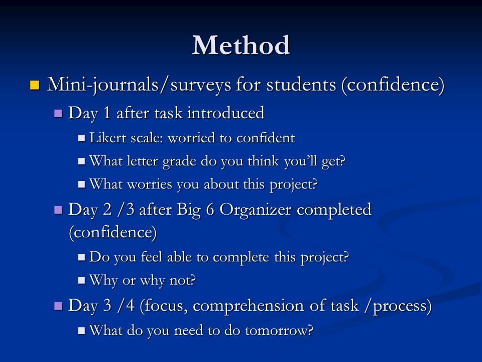 Method Mini-journals/surveys for students (confidence) Mini-journals/surveys for students (confidence) Day 1 after task introduced Day 1 after task introduced Likert scale: worried to confident Likert scale: worried to confident What letter grade do you think you'll get.