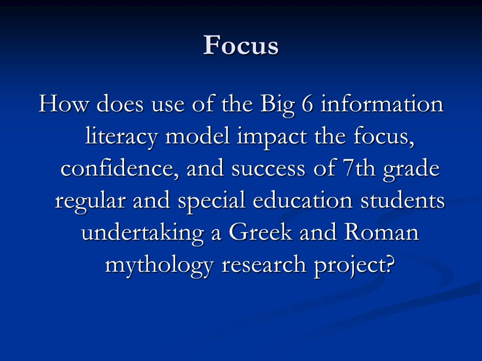 Focus How does use of the Big 6 information literacy model impact the focus, confidence, and success of 7th grade regular and special education students undertaking a Greek and Roman mythology research project
