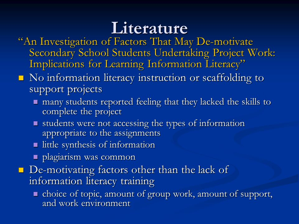 Literature An Investigation of Factors That May De-motivate Secondary School Students Undertaking Project Work: Implications for Learning Information Literacy No information literacy instruction or scaffolding to support projects No information literacy instruction or scaffolding to support projects many students reported feeling that they lacked the skills to complete the project many students reported feeling that they lacked the skills to complete the project students were not accessing the types of information appropriate to the assignments students were not accessing the types of information appropriate to the assignments little synthesis of information little synthesis of information plagiarism was common plagiarism was common De-motivating factors other than the lack of information literacy training De-motivating factors other than the lack of information literacy training choice of topic, amount of group work, amount of support, and work environment choice of topic, amount of group work, amount of support, and work environment