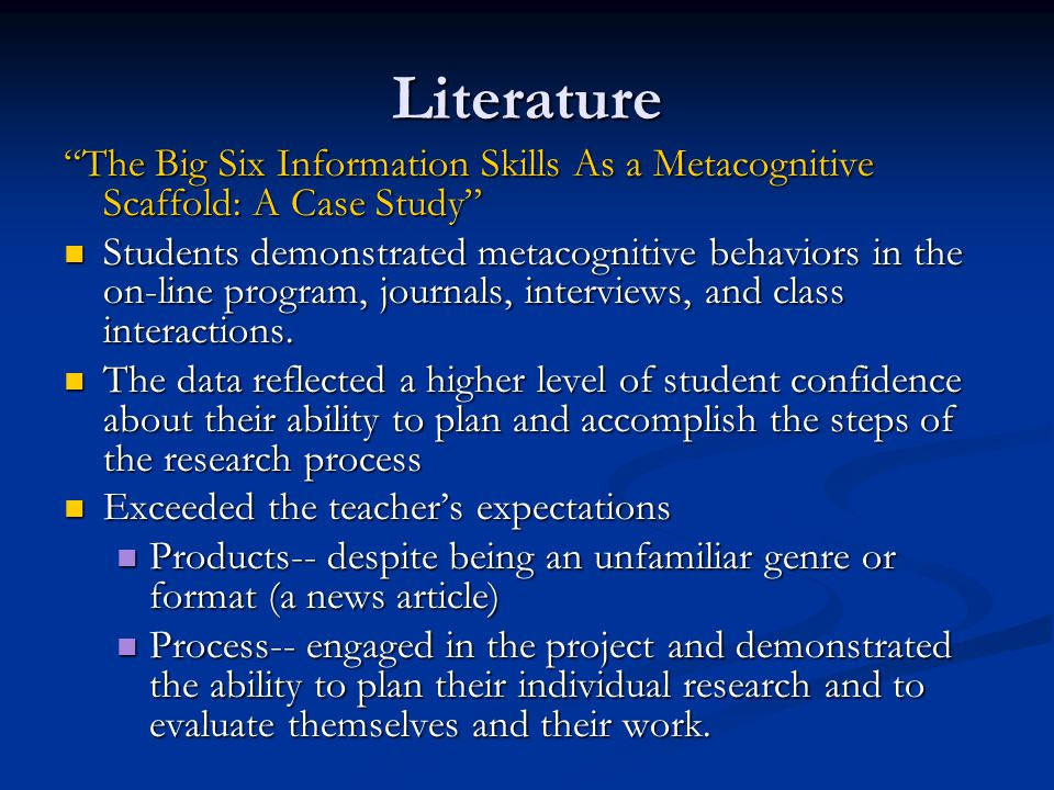 Literature The Big Six Information Skills As a Metacognitive Scaffold: A Case Study Students demonstrated metacognitive behaviors in the on-line program, journals, interviews, and class interactions.
