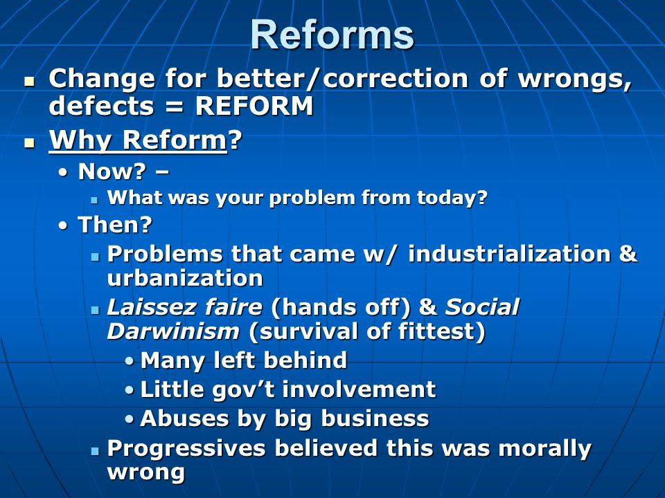Reforms Change for better/correction of wrongs, defects= REFORM Change for better/correction of wrongs, defects = REFORM Why Reform.