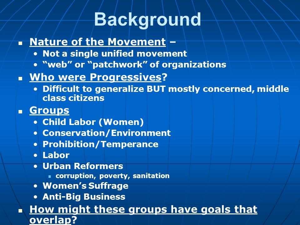 Background Nature of the Movement – Not a single unified movement web or patchwork of organizations Who were Progressives.