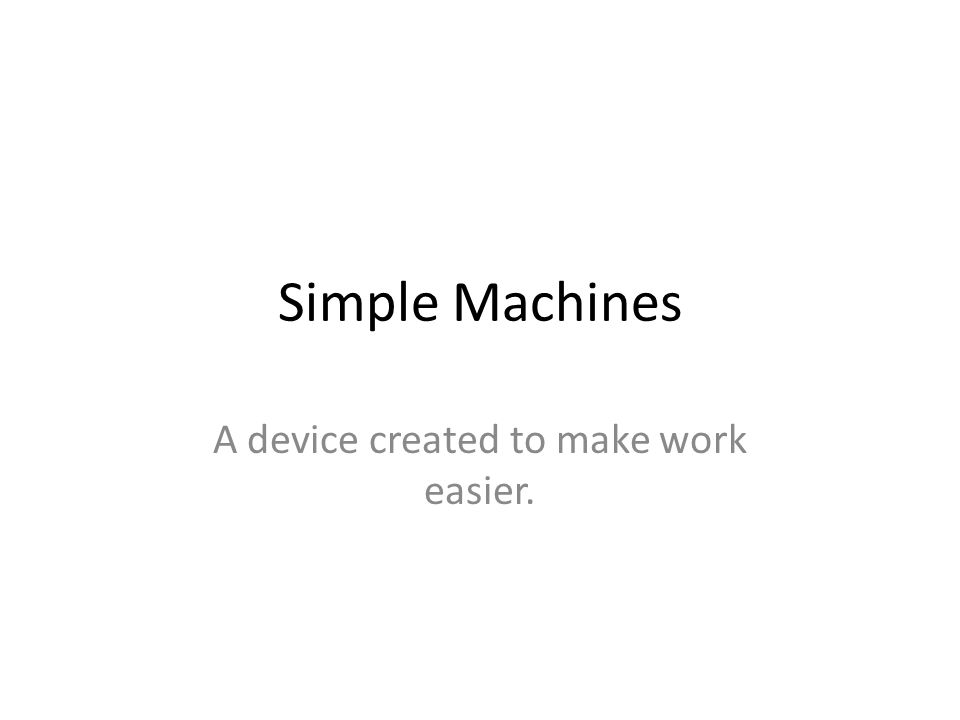 Simple Machines A device created to make work easier.