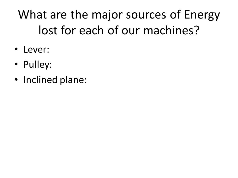 What are the major sources of Energy lost for each of our machines Lever: Pulley: Inclined plane: