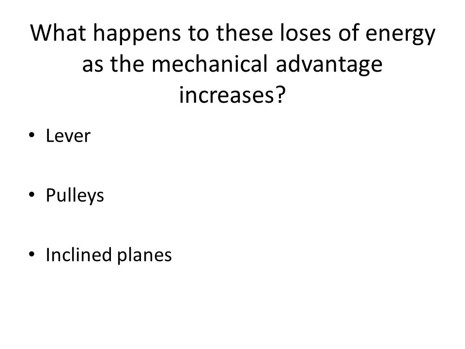 What happens to these loses of energy as the mechanical advantage increases.