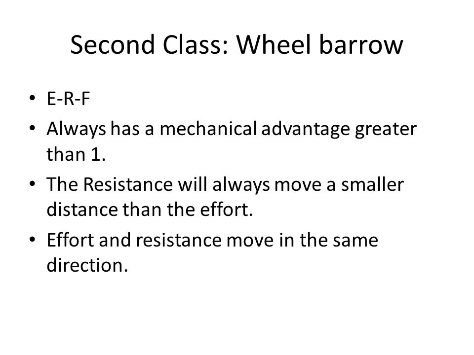 Second Class: Wheel barrow E-R-F Always has a mechanical advantage greater than 1. The Resistance will always move a smaller distance than the effort.