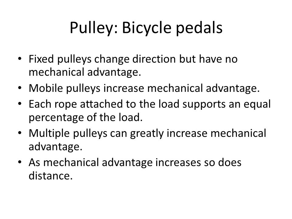 Pulley: Bicycle pedals Fixed pulleys change direction but have no mechanical advantage. Mobile pulleys increase mechanical advantage. Each rope attach