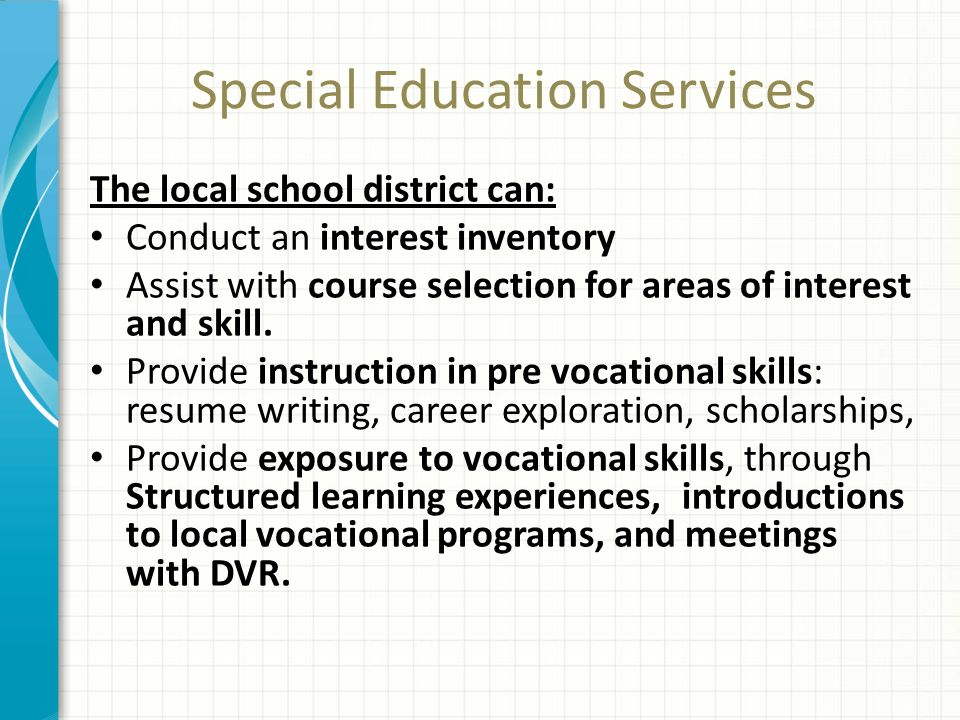 Special Education Services The local school district can: Conduct an interest inventory Assist with course selection for areas of interest and skill.