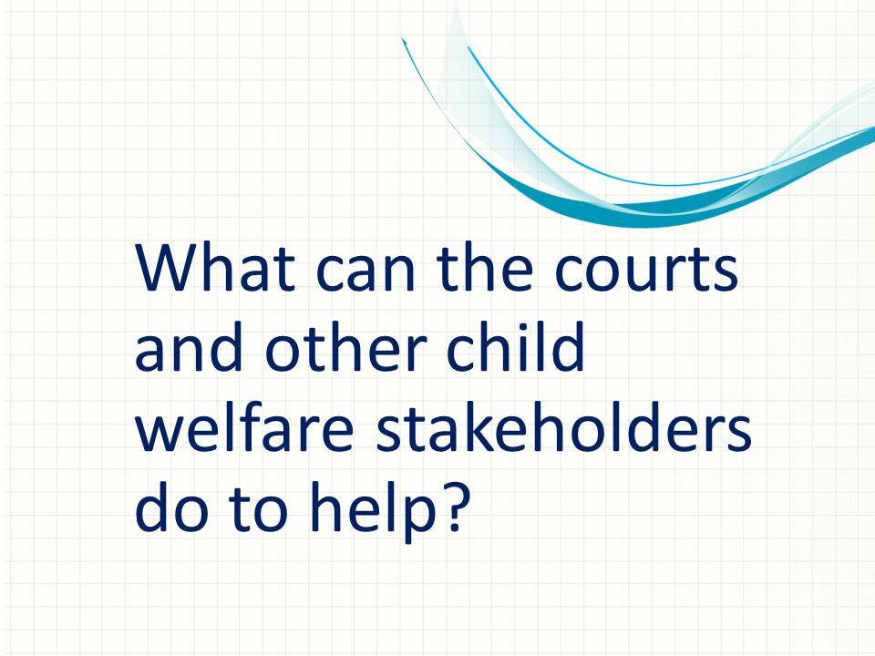What can the courts and other child welfare stakeholders do to help?