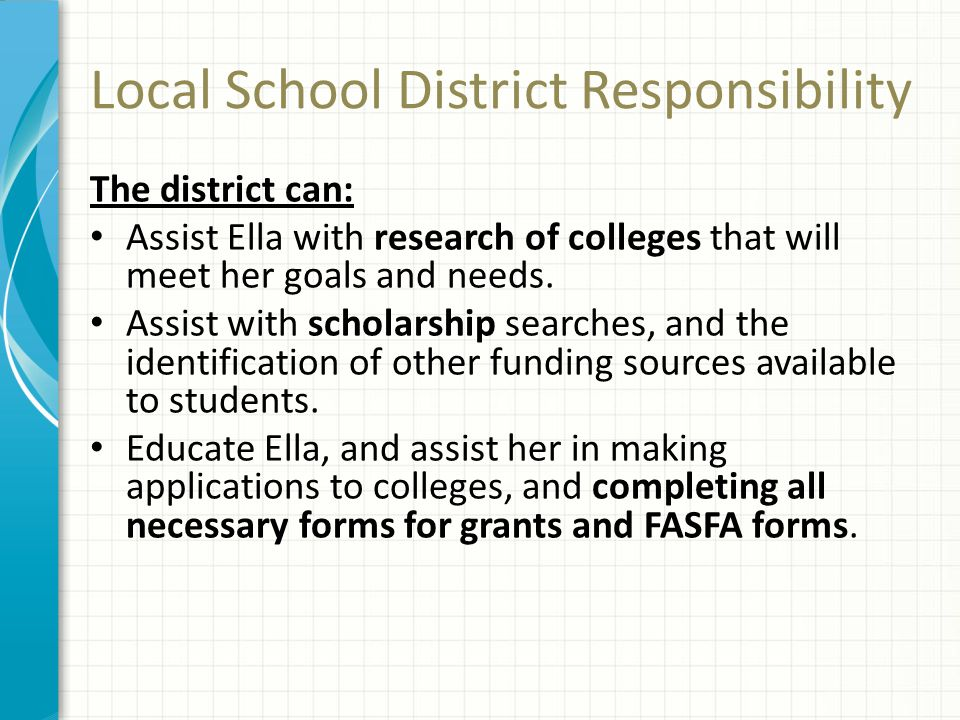 Local School District Responsibility The district can: Assist Ella with research of colleges that will meet her goals and needs. Assist with scholarsh