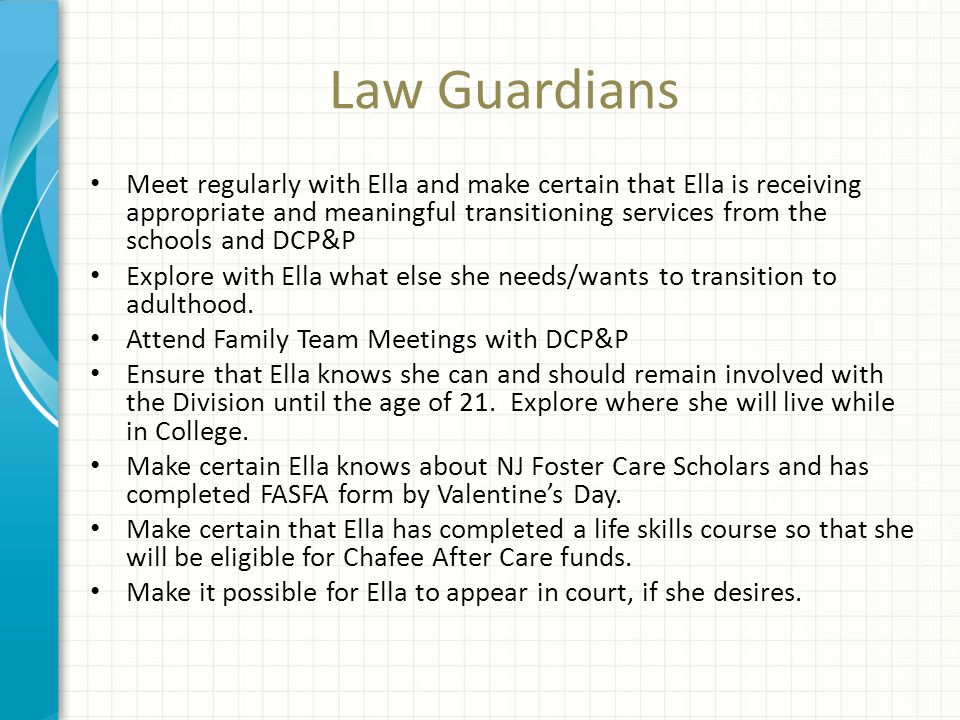Law Guardians Meet regularly with Ella and make certain that Ella is receiving appropriate and meaningful transitioning services from the schools and