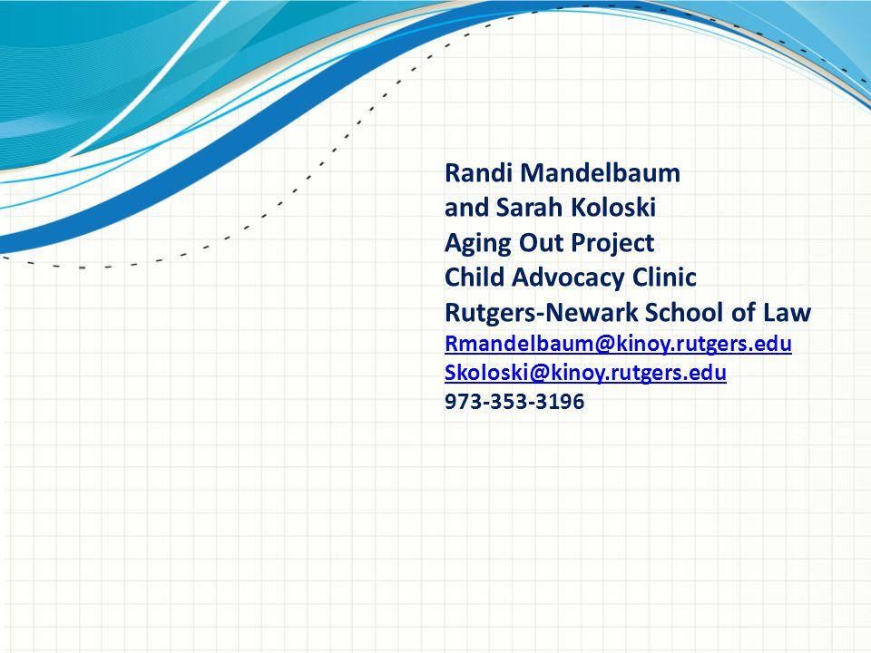 Randi Mandelbaum and Sarah Koloski Aging Out Project Child Advocacy Clinic Rutgers-Newark School of Law Rmandelbaum@kinoy.rutgers.edu Skoloski@kinoy.r
