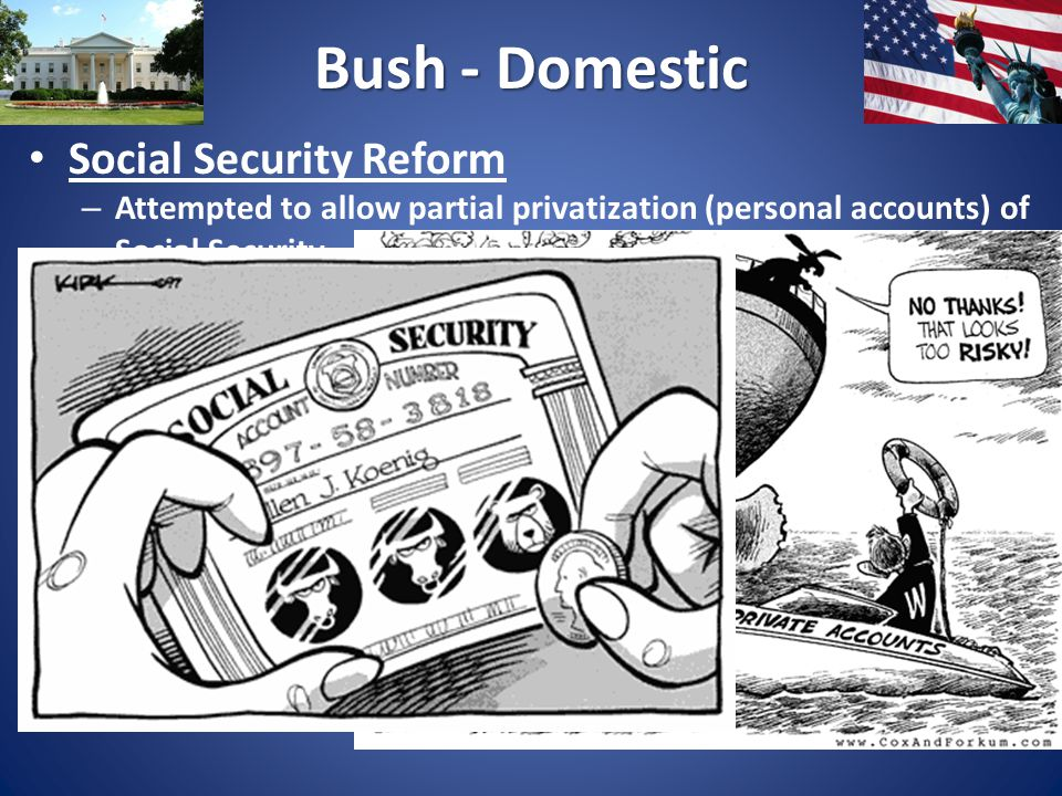 Bush - Domestic Social Security Reform – Attempted to allow partial privatization (personal accounts) of Social Security – made this the centerpiece of his 2 nd term – Strong Opposition – Fails to pass