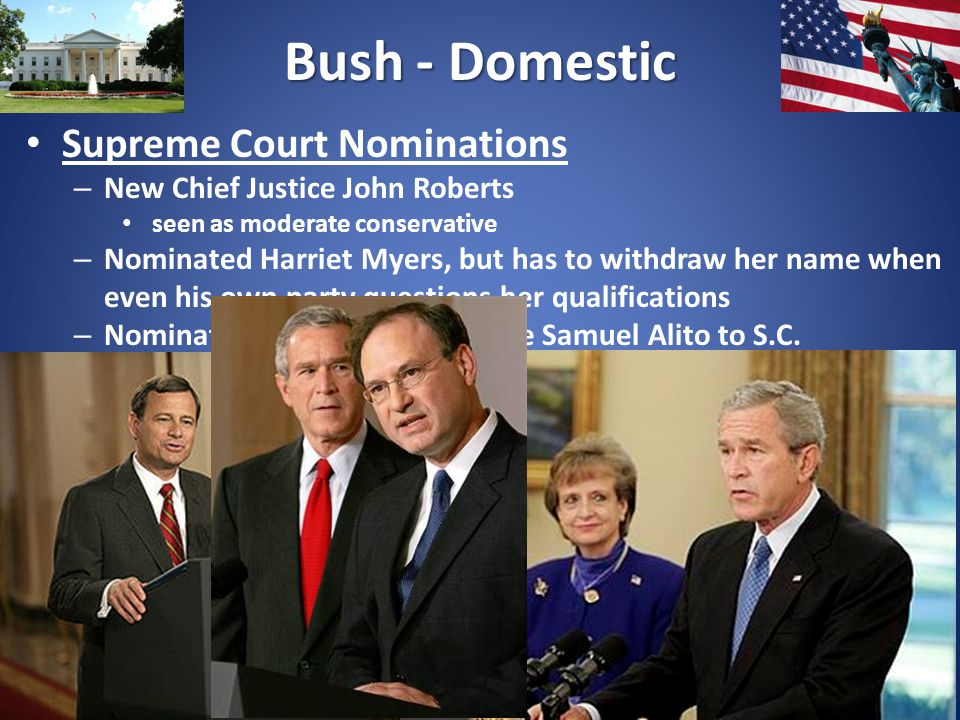 Bush - Domestic Supreme Court Nominations – New Chief Justice John Roberts seen as moderate conservative – Nominated Harriet Myers, but has to withdraw her name when even his own party questions her qualifications – Nominates staunch conservative Samuel Alito to S.C.