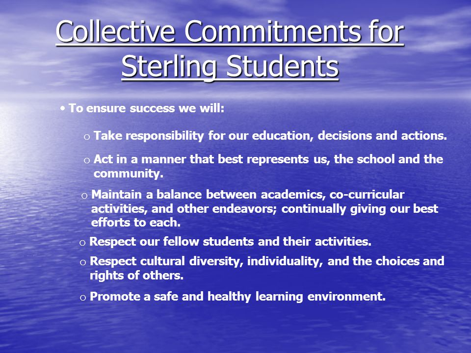 Collective Commitments for Sterling Students  To ensure success we will: o Take responsibility for our education, decisions and actions. o Act in a m