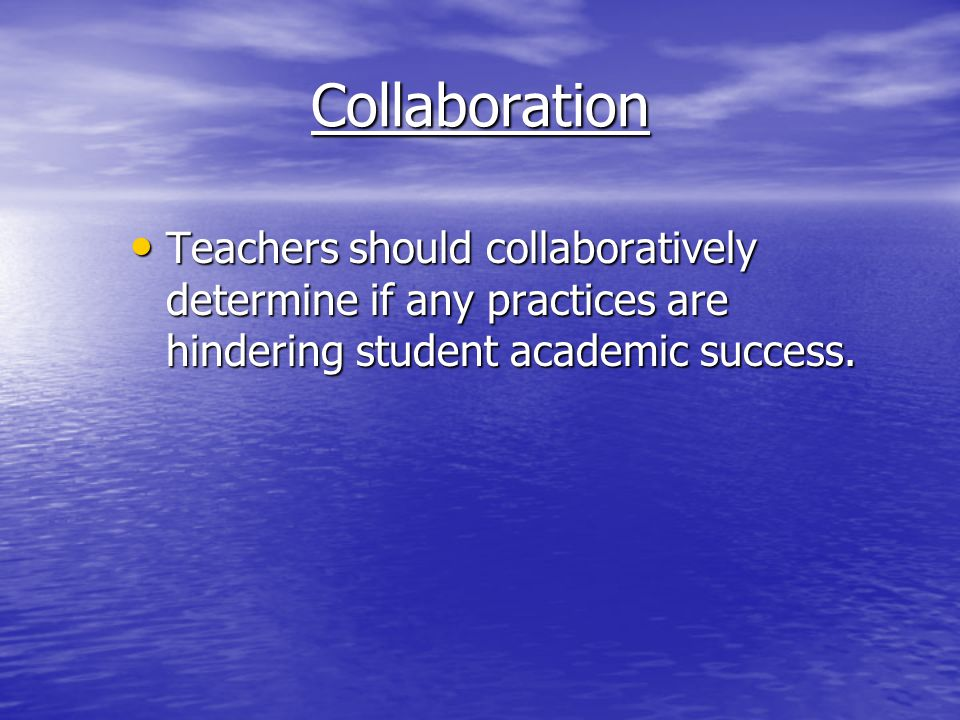 Collaboration Teachers should collaboratively determine if any practices are hindering student academic success. Teachers should collaboratively deter