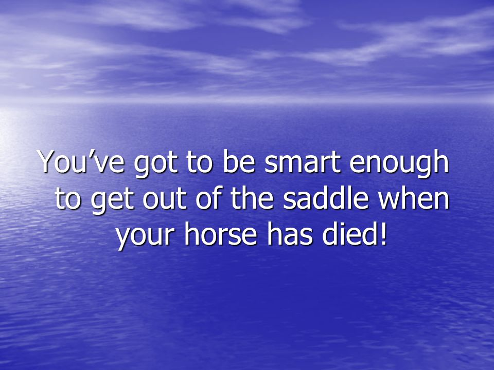 You've got to be smart enough to get out of the saddle when your horse has died!
