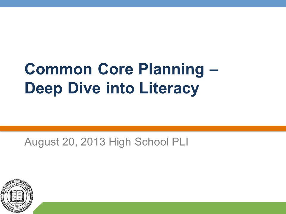 Common Core Planning – Deep Dive into Literacy August 20, 2013 High School PLI