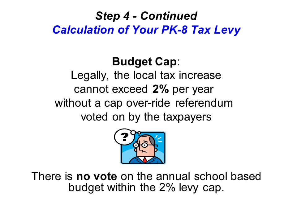 Step 4 - Continued Calculation of Your PK-8 Tax Levy Budget Cap: Legally, the local tax increase cannot exceed 2% per year without a cap over-ride referendum voted on by the taxpayers There is no vote on the annual school based budget within the 2% levy cap.