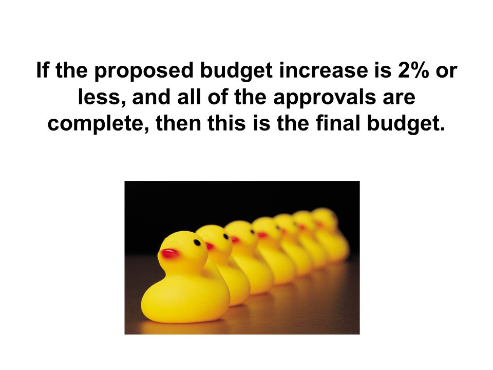 If the proposed budget increase is 2% or less, and all of the approvals are complete, then this is the final budget.