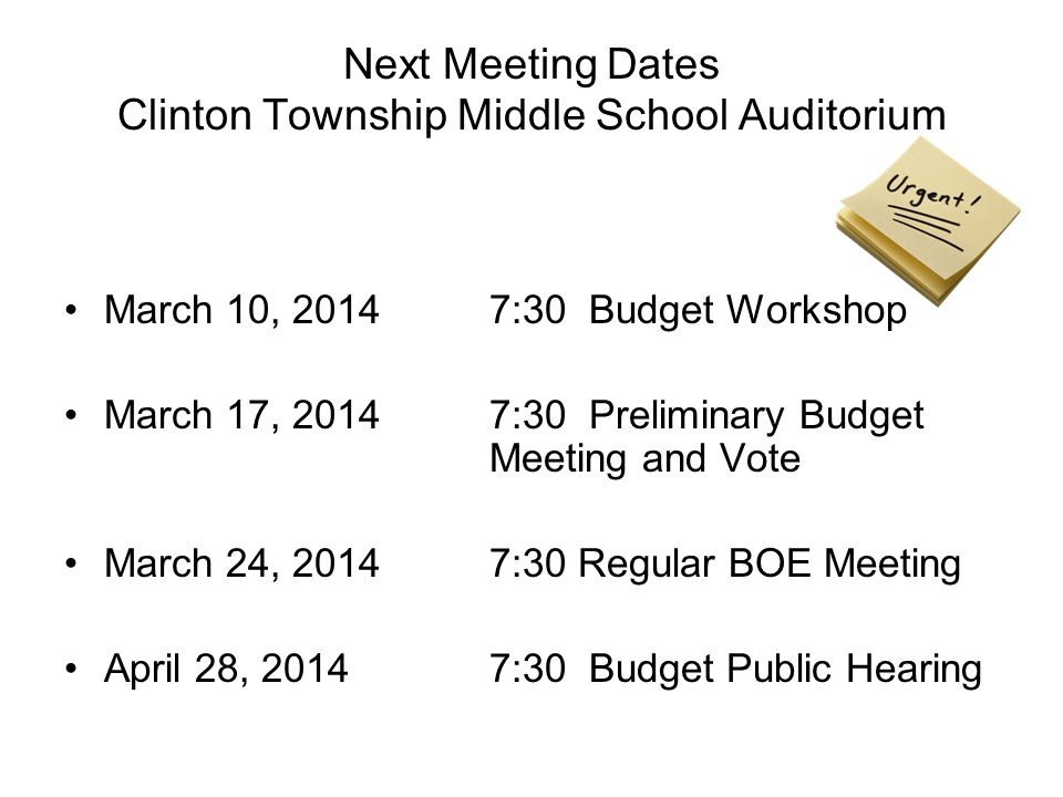 Next Meeting Dates Clinton Township Middle School Auditorium March 10, 2014 7:30 Budget Workshop March 17, 20147:30 Preliminary Budget Meeting and Vote March 24, 2014 7:30 Regular BOE Meeting April 28, 2014 7:30 Budget Public Hearing