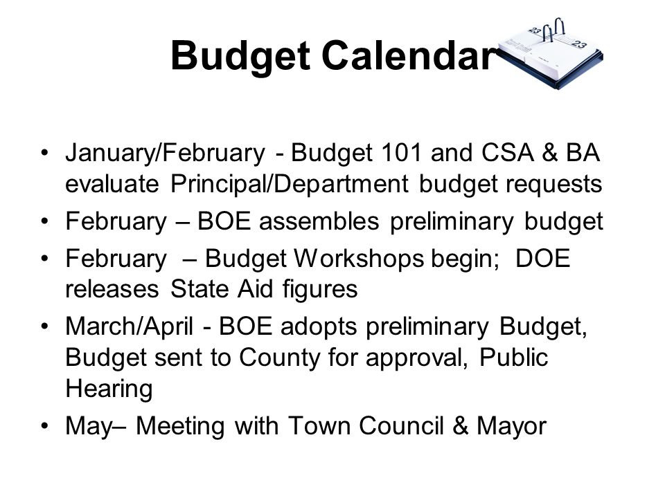 Budget Calendar January/February - Budget 101 and CSA & BA evaluate Principal/Department budget requests February – BOE assembles preliminary budget February – Budget Workshops begin; DOE releases State Aid figures March/April - BOE adopts preliminary Budget, Budget sent to County for approval, Public Hearing May– Meeting with Town Council & Mayor