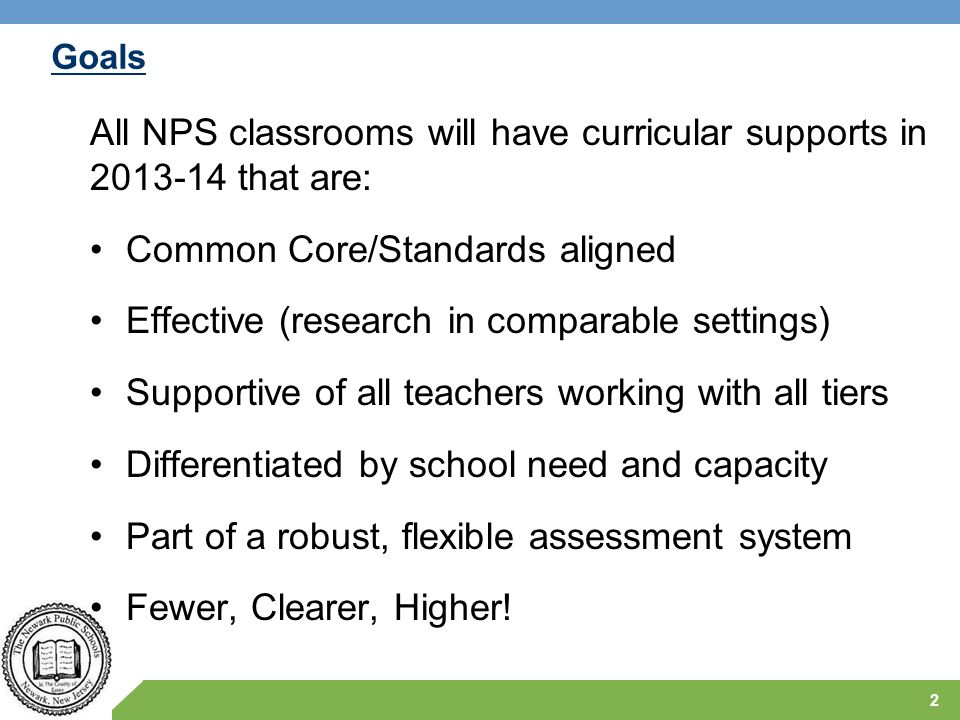 Goals All NPS classrooms will have curricular supports in 2013-14 that are: Common Core/Standards aligned Effective (research in comparable settings)