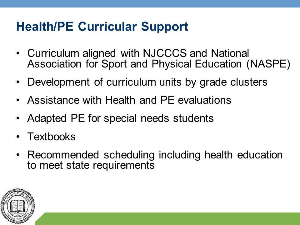 Health/PE Curricular Support Curriculum aligned with NJCCCS and National Association for Sport and Physical Education (NASPE) Development of curriculu