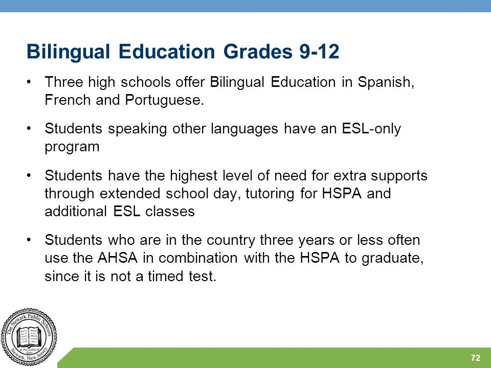 Bilingual Education Grades 9-12 Three high schools offer Bilingual Education in Spanish, French and Portuguese. Students speaking other languages have