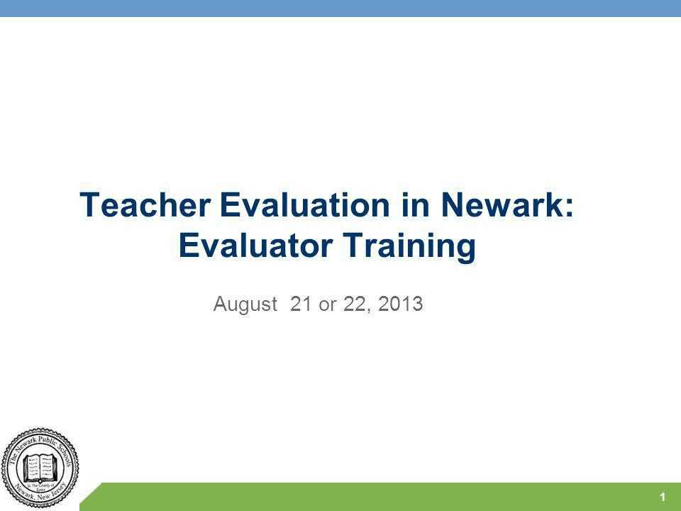 Teacher Evaluation in Newark: Evaluator Training August 21 or 22, 2013 1